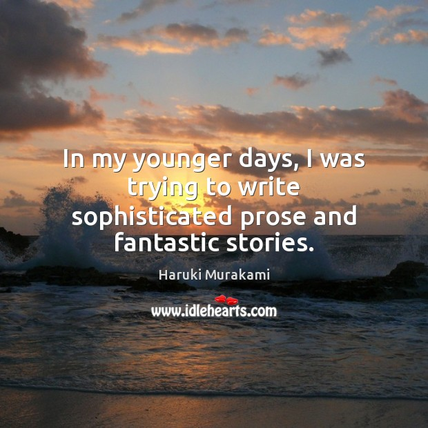 In my younger days, I was trying to write sophisticated prose and fantastic stories. Haruki Murakami Picture Quote