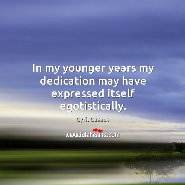 In my younger years my dedication may have expressed itself egotistically. Image