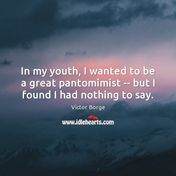 In my youth, I wanted to be a great pantomimist — but I found I had nothing to say. Image