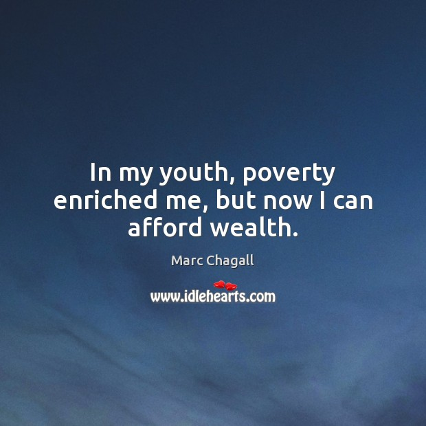 In my youth, poverty enriched me, but now I can afford wealth. Marc Chagall Picture Quote