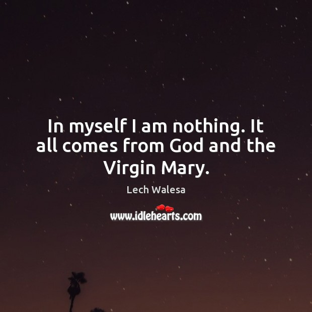 In myself I am nothing. It all comes from God and the Virgin Mary. Image