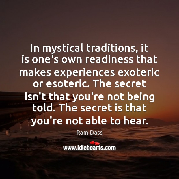 In mystical traditions, it is one's own readiness that makes experiences exoteric Ram Dass Picture Quote