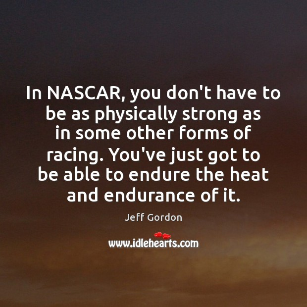 In NASCAR, you don't have to be as physically strong as in Jeff Gordon Picture Quote
