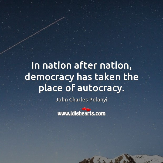 In nation after nation, democracy has taken the place of autocracy. John Charles Polanyi Picture Quote