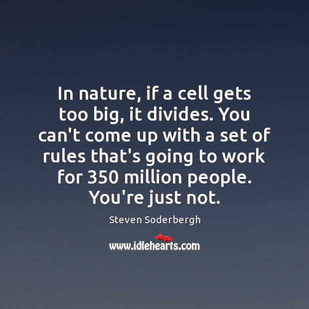 In nature, if a cell gets too big, it divides. You can't Steven Soderbergh Picture Quote