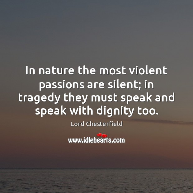 In nature the most violent passions are silent; in tragedy they must Image