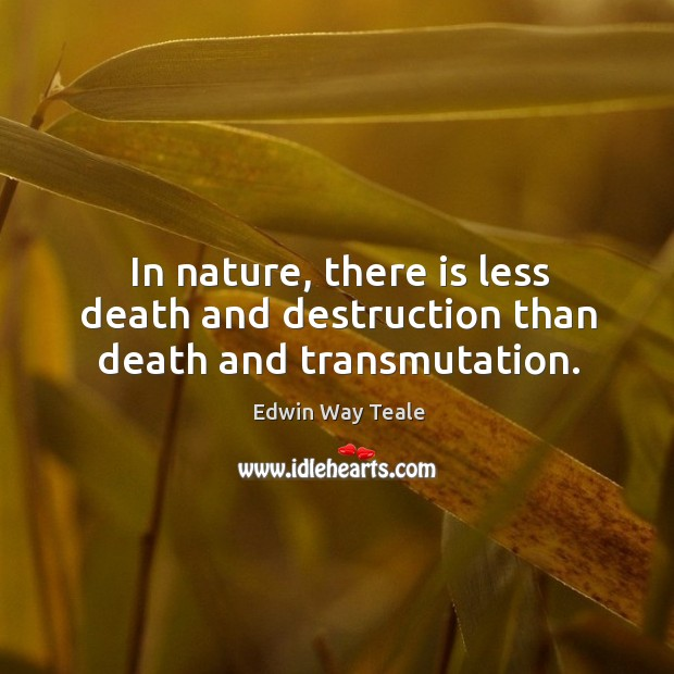 In nature, there is less death and destruction than death and transmutation. Edwin Way Teale Picture Quote