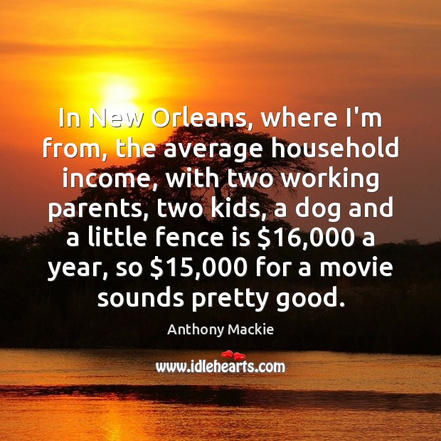 Image, In New Orleans, where I'm from, the average household income, with two