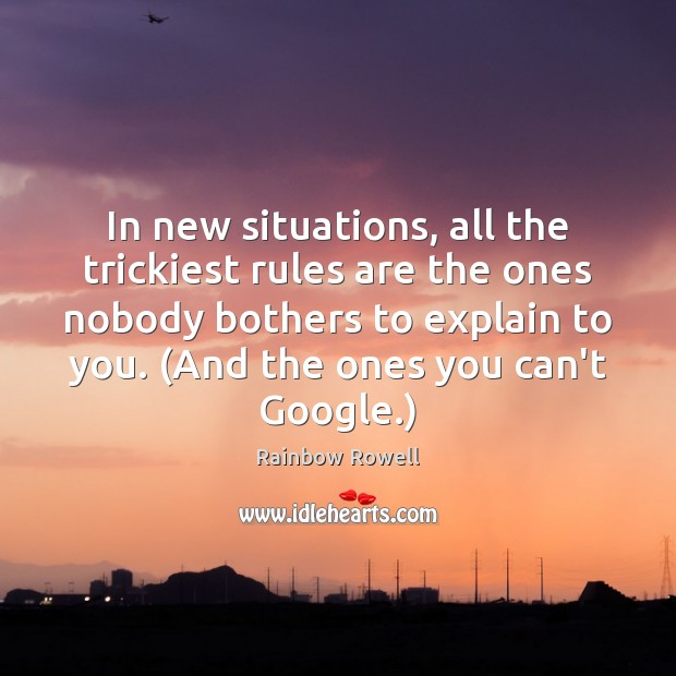 In new situations, all the trickiest rules are the ones nobody bothers Rainbow Rowell Picture Quote