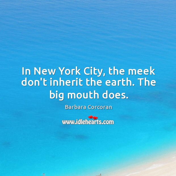 In New York City, the meek don't inherit the earth. The big mouth does. Image