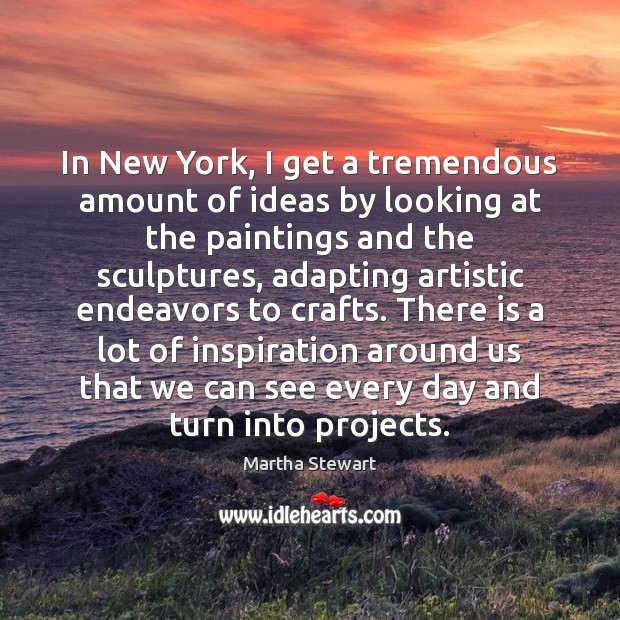In New York, I get a tremendous amount of ideas by looking Martha Stewart Picture Quote