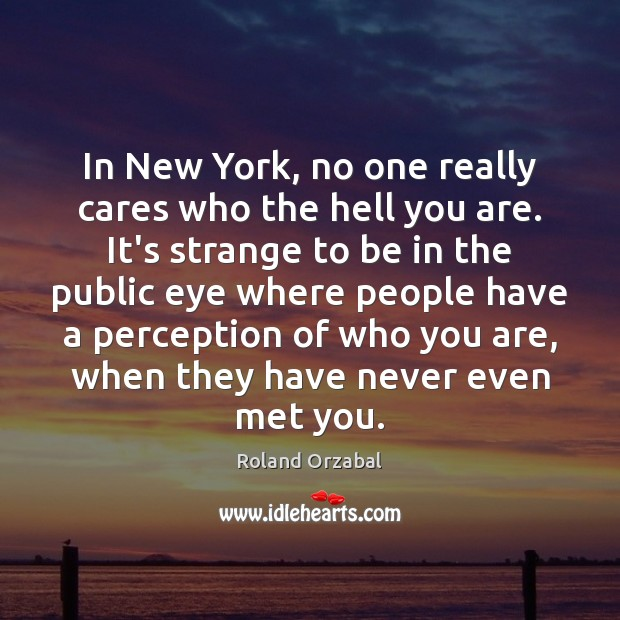 In New York, no one really cares who the hell you are. Image