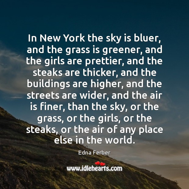 In New York the sky is bluer, and the grass is greener, Edna Ferber Picture Quote