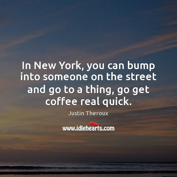 In New York, you can bump into someone on the street and Coffee Quotes Image
