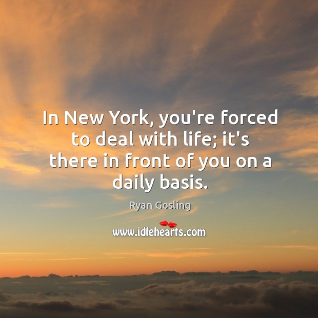 In New York, you're forced to deal with life; it's there in front of you on a daily basis. Ryan Gosling Picture Quote