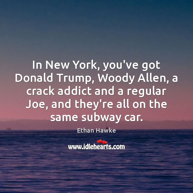 In New York, you've got Donald Trump, Woody Allen, a crack addict Ethan Hawke Picture Quote
