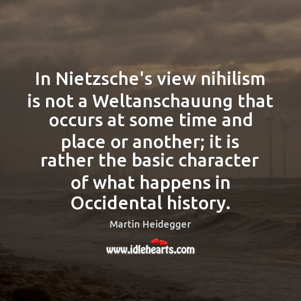In Nietzsche's view nihilism is not a Weltanschauung that occurs at some Martin Heidegger Picture Quote