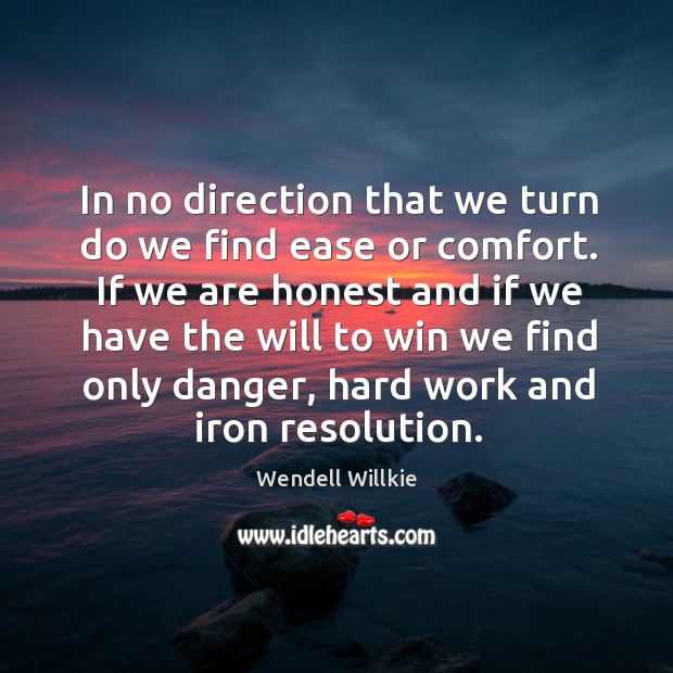In no direction that we turn do we find ease or comfort. If we are honest and if we have the Wendell Willkie Picture Quote
