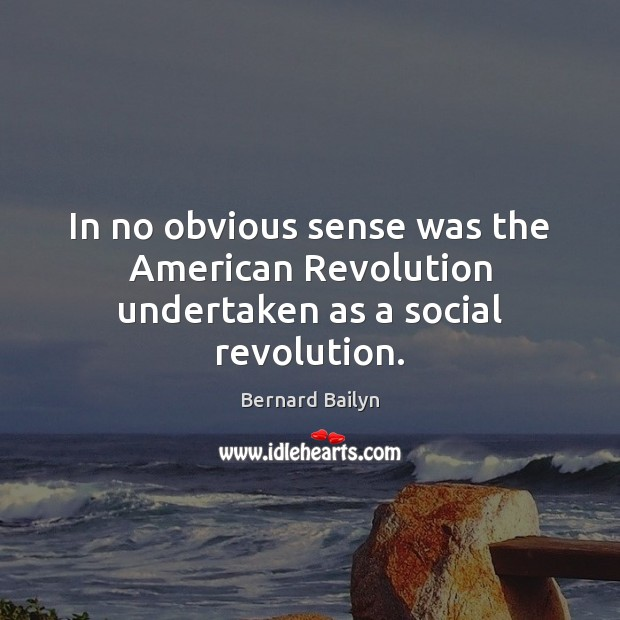 In no obvious sense was the American Revolution undertaken as a social revolution. Bernard Bailyn Picture Quote