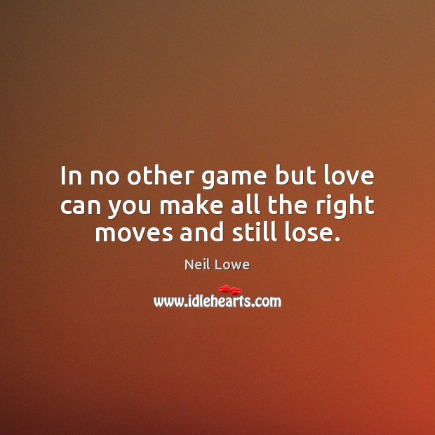 In no other game but love can you make all the right moves and still lose. Image