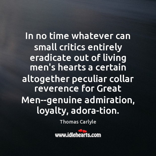 In no time whatever can small critics entirely eradicate out of living Thomas Carlyle Picture Quote