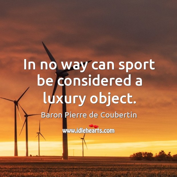 In no way can sport be considered a luxury object. Baron Pierre de Coubertin Picture Quote