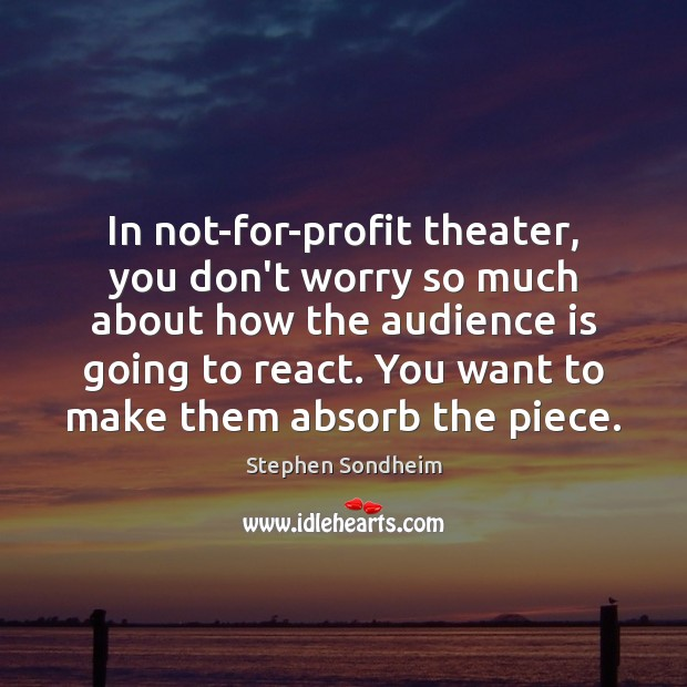 In not-for-profit theater, you don't worry so much about how the audience Image