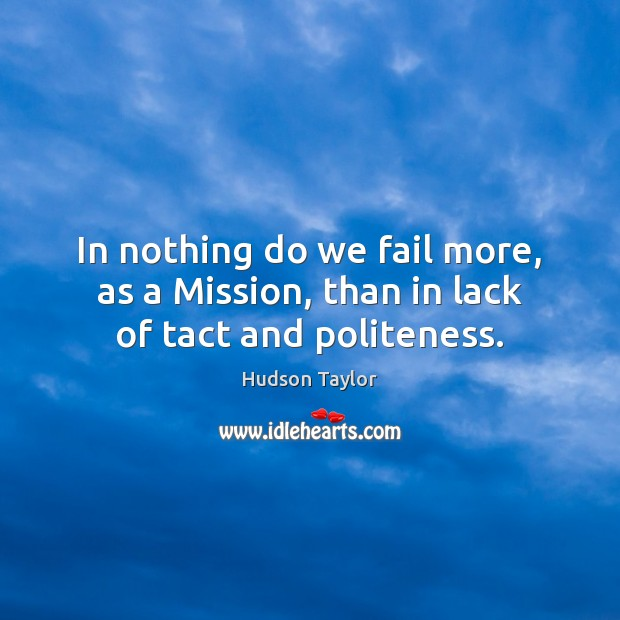 In nothing do we fail more, as a Mission, than in lack of tact and politeness. Image