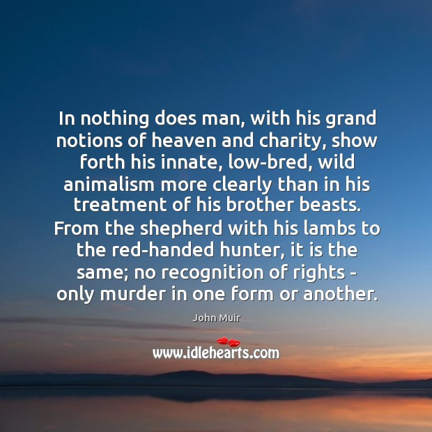 Image, In nothing does man, with his grand notions of heaven and charity,