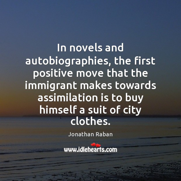 In novels and autobiographies, the first positive move that the immigrant makes Jonathan Raban Picture Quote