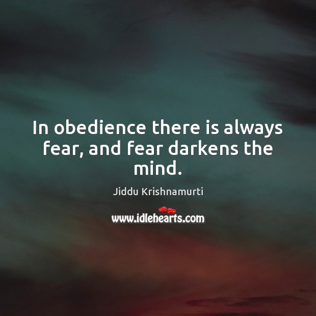 In obedience there is always fear, and fear darkens the mind. Image