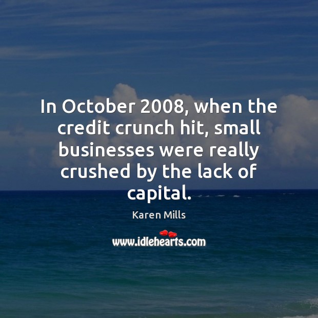 In October 2008, when the credit crunch hit, small businesses were really crushed Image