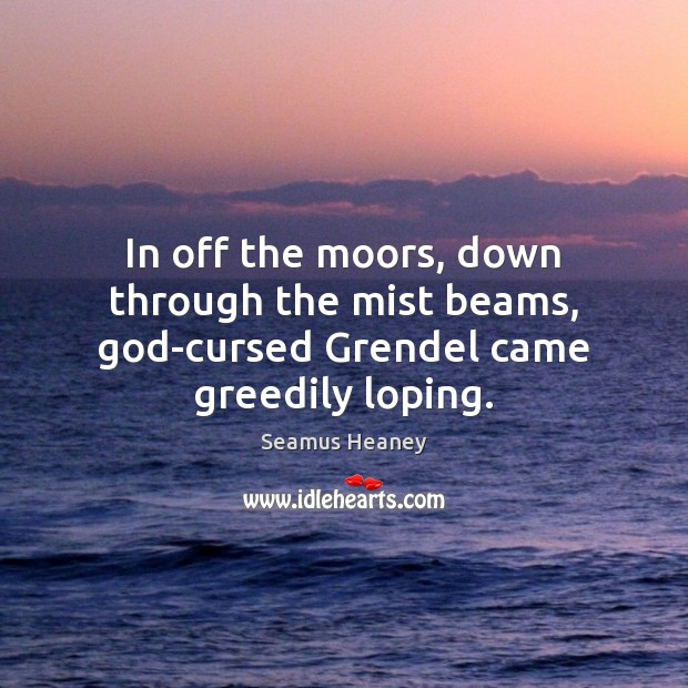 In off the moors, down through the mist beams, God-cursed Grendel came greedily loping. Seamus Heaney Picture Quote