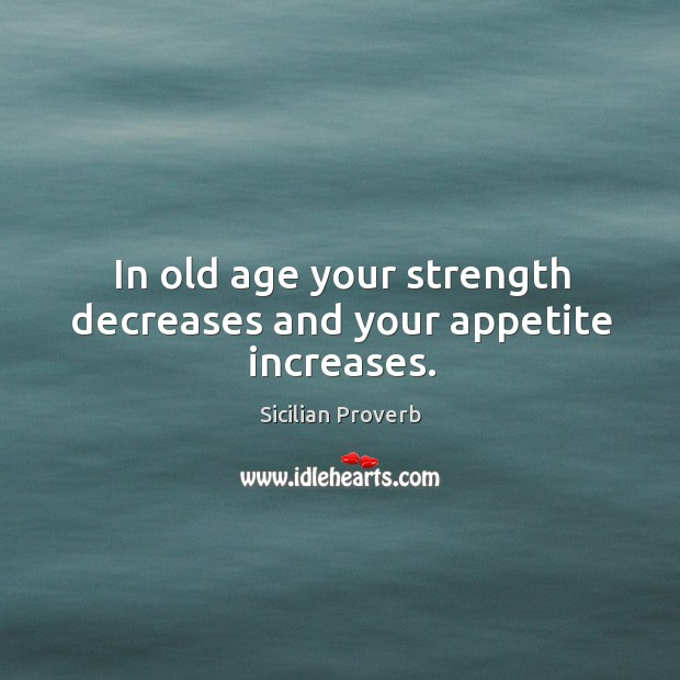 In old age your strength decreases and your appetite increases. Image