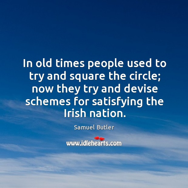In old times people used to try and square the circle; now they try and devise schemes for satisfying the irish nation. Image