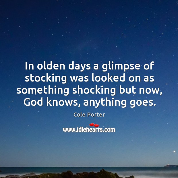 In olden days a glimpse of stocking was looked on as something shocking but now, God knows, anything goes. Image