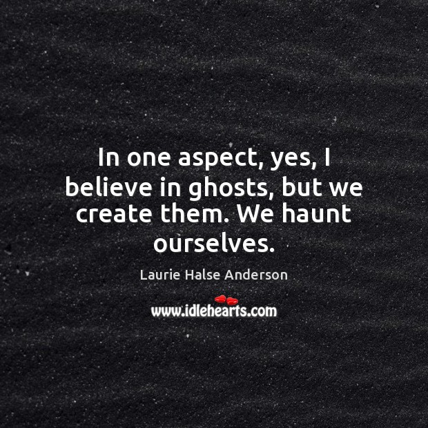In one aspect, yes, I believe in ghosts, but we create them. We haunt ourselves. Image