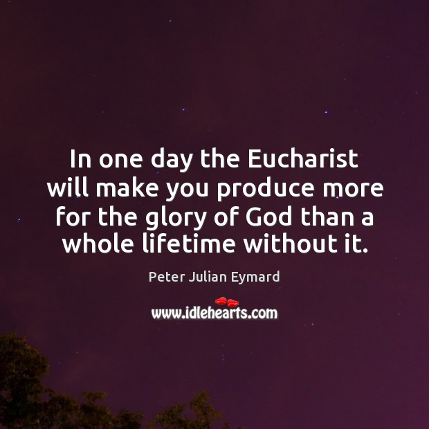 In one day the Eucharist will make you produce more for the Image