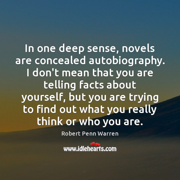 In one deep sense, novels are concealed autobiography. I don't mean that Robert Penn Warren Picture Quote
