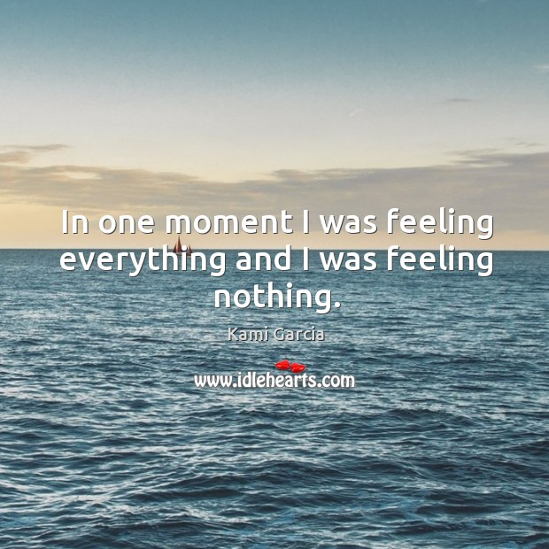 In one moment I was feeling everything and I was feeling nothing. Image