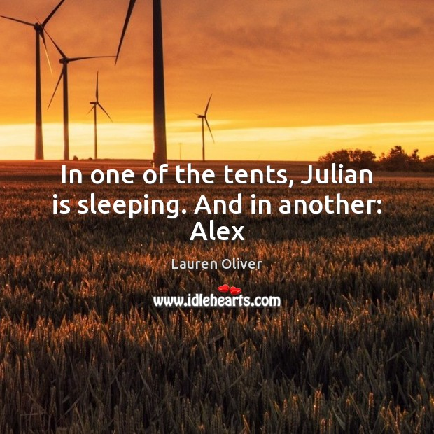 In one of the tents, Julian is sleeping. And in another: Alex Lauren Oliver Picture Quote