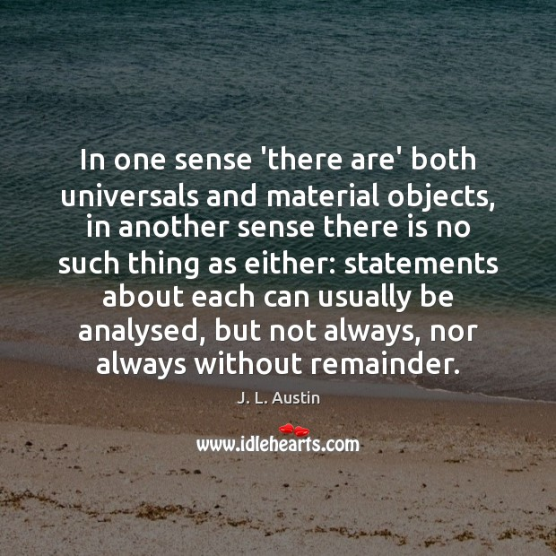 In one sense 'there are' both universals and material objects, in another J. L. Austin Picture Quote