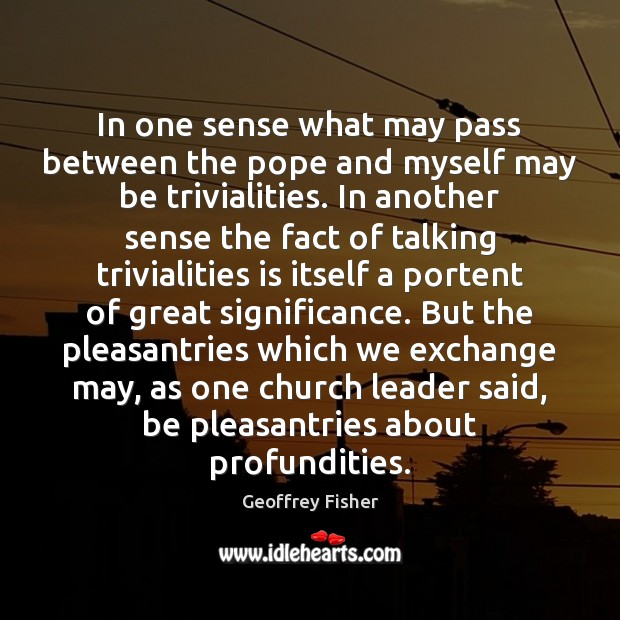 In one sense what may pass between the pope and myself may Geoffrey Fisher Picture Quote