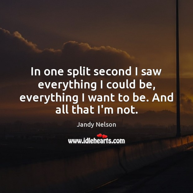In one split second I saw everything I could be, everything I Jandy Nelson Picture Quote