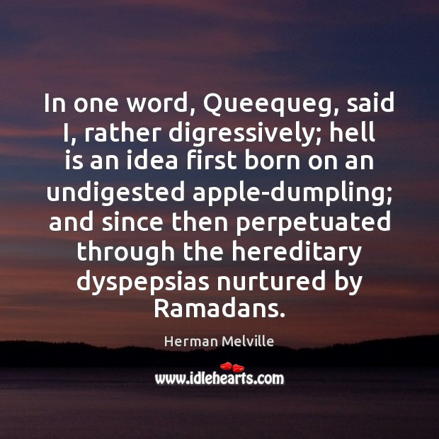 In one word, Queequeg, said I, rather digressively; hell is an idea Image