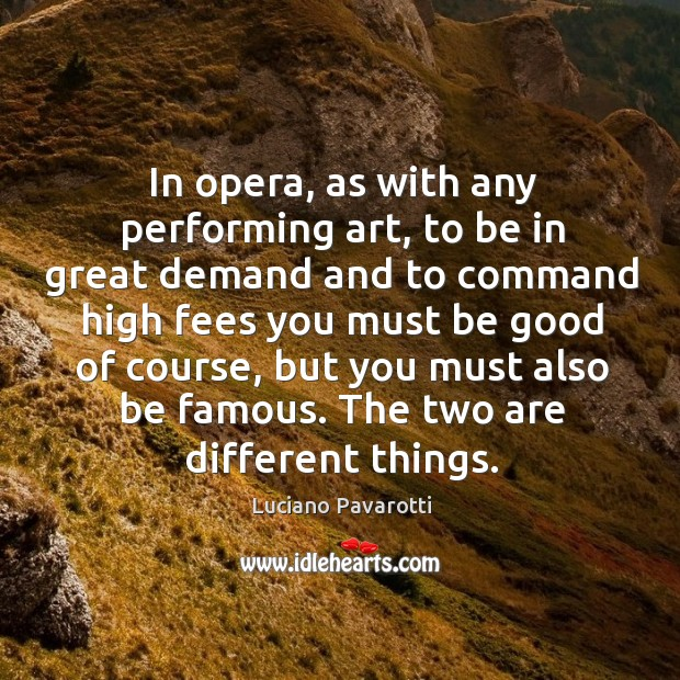 In opera, as with any performing art, to be in great demand and to command Luciano Pavarotti Picture Quote