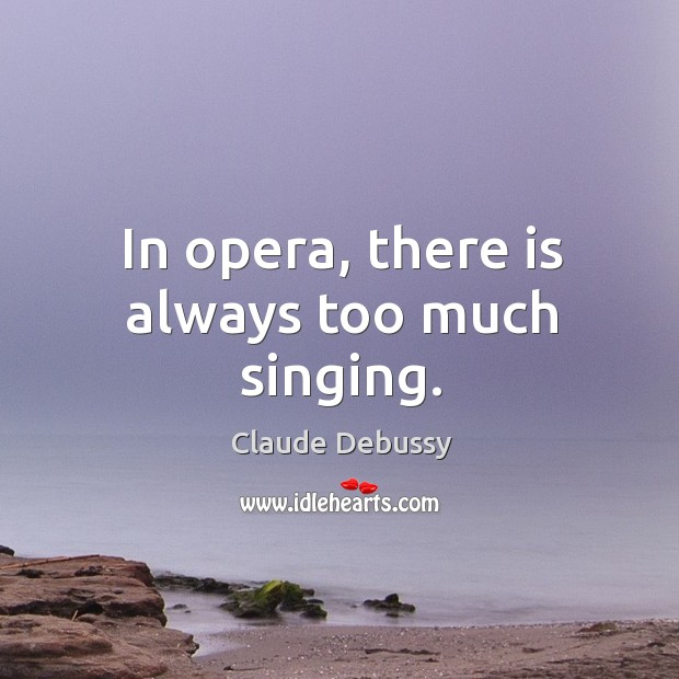 In opera, there is always too much singing. Image