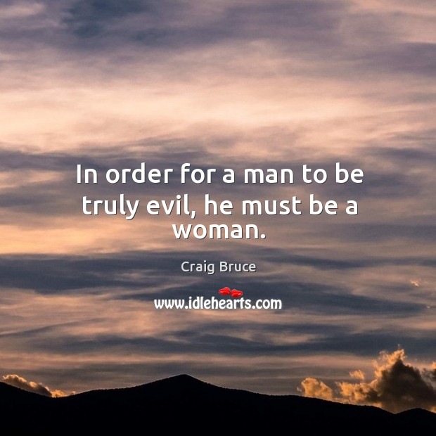 In order for a man to be truly evil, he must be a woman. Image