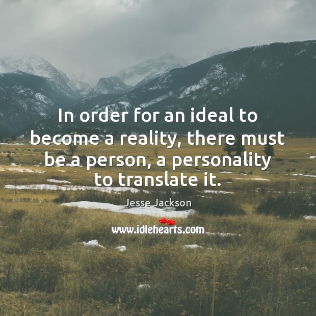 In order for an ideal to become a reality, there must be Jesse Jackson Picture Quote