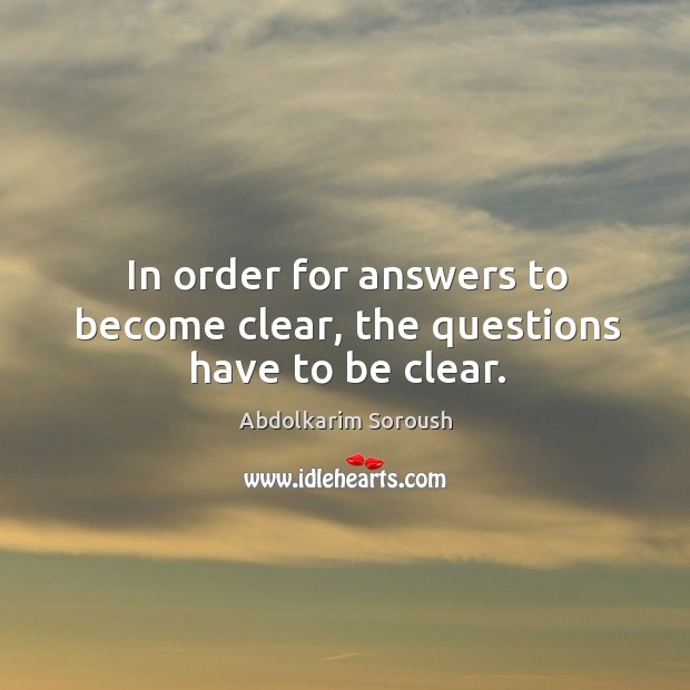 In order for answers to become clear, the questions have to be clear. Abdolkarim Soroush Picture Quote